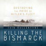 Killing the Bismarck Destroying the Pride of Hitlers Fleet, Iain Ballantyne