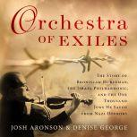 Orchestra of Exiles The Story of Bronislaw Huberman, the Israel Philharmonic, and the One Thousand Jews He Saved from Nazi Horrors, Josh Aronson