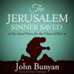 The Jerusalem Sinner Saved Or, Good News for the Vilest of Men, John Bunyan
