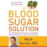 The Blood Sugar Solution The UltraHealthy Program for Losing Weight, Preventing Disease, and Feeling Great Now!, Dr. Mark Hyman