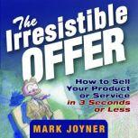 The Irresistible Offer How to Sell Your Product or Service in 3 Seconds or Less, Mark Joyner