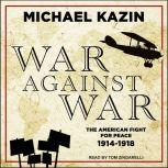 War Against War The American Fight for Peace, 1914-1918, Michael Kazin