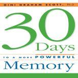 30 Days to a More Powerful Memory Get the Simple But More Powerful Methods You Need to Sharpen Your Mental Agility and Increase Your Memory - Easily!, Gini Graham Scott