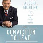 The Conviction to Lead 25 Principles for Leadership that Matters, Albert Mohler