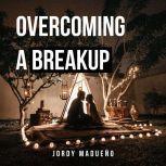 Overcoming a Breakup An Emotional Healing Process to True Love, Jordy Madueno