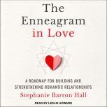 The Enneagram in Love A Road Map for Building and Strengthening Romantic Relationships, Stephanie Barron Hall