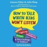 How To Talk When Kids Won't Listen Whining, Fighting, Meltdowns, Defiance, and Other Challenges of Childhood, Joanna Faber