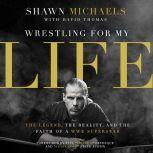 Wrestling for My Life The Legend, the Reality, and the Faith of a WWE Superstar, Shawn Michaels