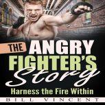 The Angry Fighter's Story Harness the Fire Within, Bill Vincent