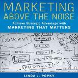 Marketing Above the Noise Achieve Strategic Advantage with Marketing that Matters, Linda J. Popky