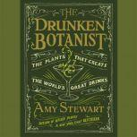 The Drunken Botanist The Plants That Create the World's Great Drinks, Amy Stewart