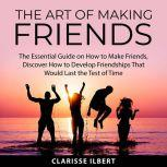 The Art of Making Friends The Essential Guide on How to Make Friends, Discover How to Develop Friendships That Would Last the Test of Time, Clarisse Ilbert