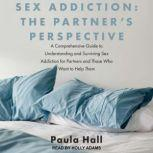 Sex Addiction: The Partner's Perspective A Comprehensive Guide to Understanding and Surviving Sex Addiction For Partners and Those Who Want to Help Them, Paula Hall