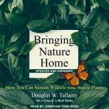 Bringing Nature Home How You Can Sustain Wildlife with Native Plants, Updated and Expanded, Douglas W. Tallamy