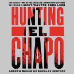 Hunting El Chapo The Inside Story of the American Lawman Who Captured the World's Most-Wanted Drug Lord, Andrew Hogan