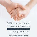 Addiction, Attachment, Trauma and Recovery The Power of Connection, Oliver J. Morgan