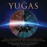 The Yugas Keys to Understanding Our Hidden Past, Emerging Energy Age and Enlightened Future, Joseph Selbie