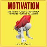 Motivation: Master The Power Of Motivation To Propel Yourself To Success, Ace McCloud