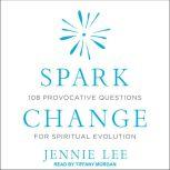 Spark Change 108 Provocative Questions for Spiritual Evolution, Jennie Lee