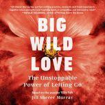 Big Wild Love The Unstoppable  Power of Letting Go, Jill Sherer Murray