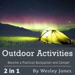 Outdoor Activities: Become a Practical Backpacker and Camper, Wesley Jones