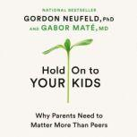 Hold On to Your Kids Why Parents Need to Matter More Than Peers, Gordon Neufeld