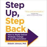 Step Up, Step Back How to Really Deliver Strategic Change in Your Organization, PhD Johnson