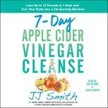 7-Day Apple Cider Vinegar Cleanse Lose Up to 15 Pounds in 7 Days and Turn Your Body into a Fat-Burning Machine, JJ Smith