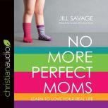 No More Perfect Moms Learn to Love Your Real Life, Jill Savage