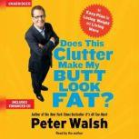 Does This Clutter Make My Butt Look Fat? An Easy Plan for Consuming Less and Living More, Peter Walsh