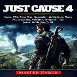 Just Cause 4 Game, PS4, Xbox One, Gameplay, Multiplayer, Maps, PC, Locations, Vehicles, Weapons, Tips, Jokes, Guide Unofficial, Master Gamer