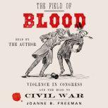 The Field of Blood Violence in Congress and the Road to Civil War, Joanne B. Freeman