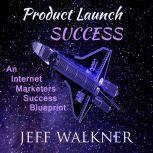 Product Launch Success An Internet Marketers Success Blueprint, Jeff Walkner