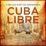 Cuba Libre A 500-Year Quest for Independence, Philip Brenner