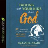 Talking with Your Kids about God 30 Conversations Every Christian Parent Must Have, Natasha Crain
