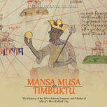 Mansa Musa and and Timbuktu: The History of the West African Emperor and Medieval Africa's Most Fabled City, Charles River Editors