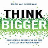Think Bigger Developing a Successful Big Data Strategy for Your Business, Mark Van Rijmenam