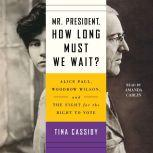 Mr. President, How Long Must We Wait? Alice Paul, Woodrow Wilson, and the Fight for the Right to Vote, Tina Cassidy