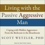 Living with the Passive-Aggressive Man Coping with Hidden Aggression - From the Bedroom to the Boardroom, Ph.D. Wetzler