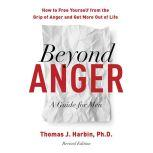 Beyond Anger: A Guide for Men How to Free Yourself from the Grip of Anger and Get More Out of Life, Thomas J. Harbin