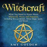 Witchcraft What You Need to Know About Witchcraft, Wicca, and Paganism, Including Wiccan Beliefs, White Magic Spells, and Rituals, Amy Golden