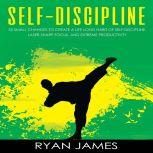 Self-Discipline 32 Small Changes to Create a Life Long Habit of Self-Discipline, Laser-Sharp Focus, and Extreme Productivity, Ryan James
