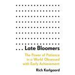 Late Bloomers The Power of Patience in a World Obsessed with Early Achievement, Rich Karlgaard