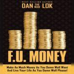 F.U. Money Make As Much Money As You Damn Well Want And Live Your LIfe As You Damn Well Please!, Dan Lok