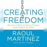 Creating Freedom The Lottery of Birth, the Illusion of Consent, and the Fight for Our Future, Raoul Martinez