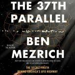 The 37th Parallel The Secret Truth Behind America's UFO Highway, Ben Mezrich