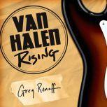 Van Halen Rising How a Southern California Backyard Party Band Saved Heavy Metal, Greg Renoff