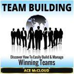 Team Building: Discover How To Easily Build & Manage Winning Teams, Ace McCloud