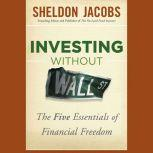 Investing without Wall Street The Five Essentials of Financial Freedom, Sheldon Jacobs