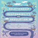 Relationship, Responsibility, and Regulation Trauma-Invested Practices for Fostering Resilient Learners, Kristin Van Marter Souers with Pete Hall